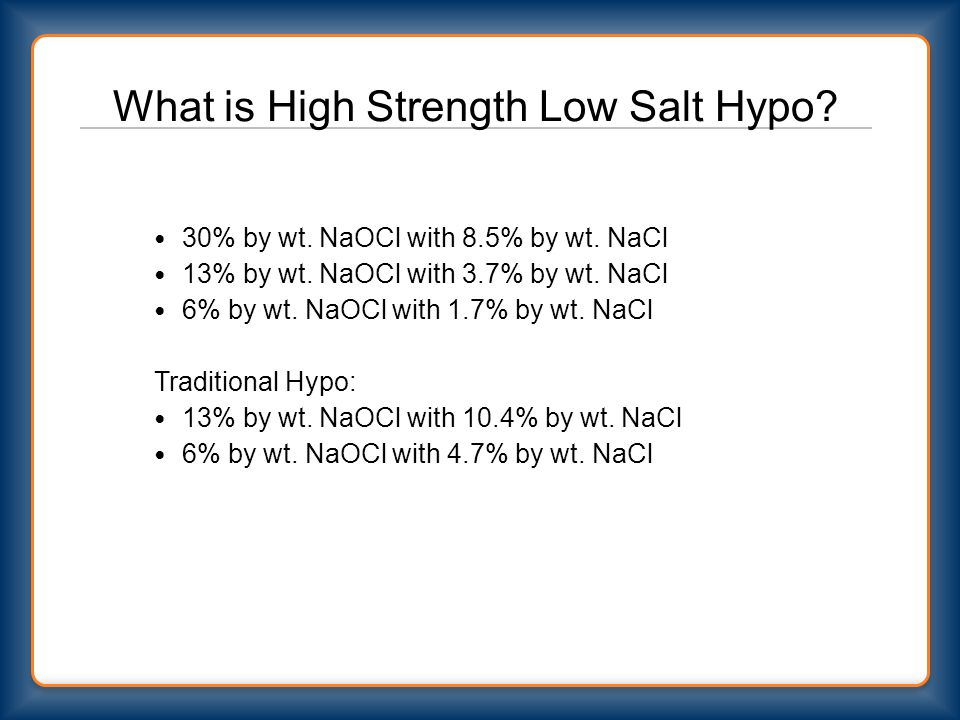 What is High Strength Low Salt Hypo? 30% by wt. NaOCl with 8.5% by wt. NaCl 13% by wt. NaOCl with 3.7% by wt. NaCl 6% by wt. NaOCl with 1.7% by wt. Na
