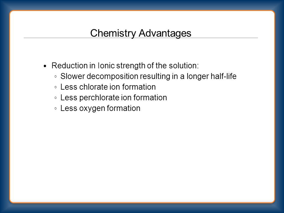 Chemistry Advantages Reduction in Ionic strength of the solution: ◦ Slower decomposition resulting in a longer half-life ◦ Less chlorate ion formation