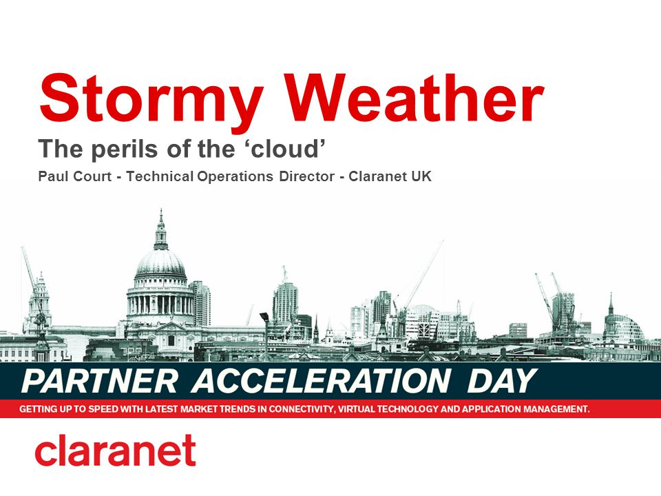 Stormy Weather The perils of the 'cloud' Paul Court - Technical Operations Director - Claranet UK