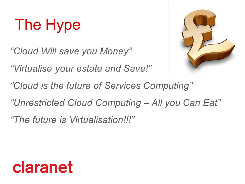 Cloud Will save you Money Virtualise your estate and Save! Cloud is the future of Services Computing Unrestricted Cloud Computing – All you Can Eat The future is Virtualisation!!! The Hype