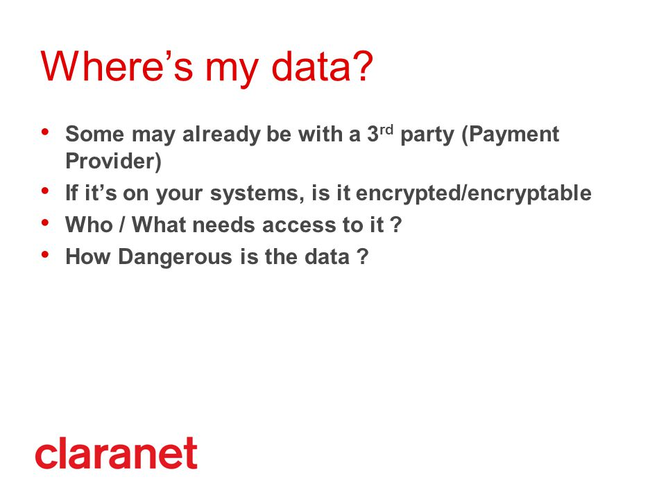 Where's my data? Some may already be with a 3 rd party (Payment Provider) If it's on your systems, is it encrypted/encryptable Who / What needs access
