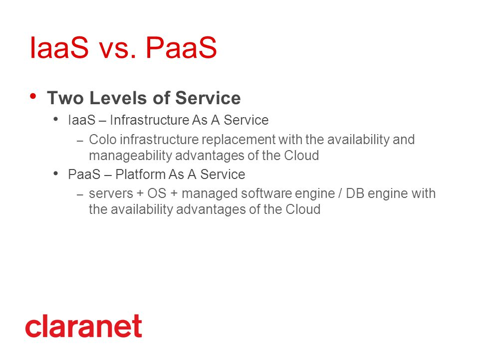 IaaS vs. PaaS Two Levels of Service IaaS – Infrastructure As A Service – Colo infrastructure replacement with the availability and manageability advan