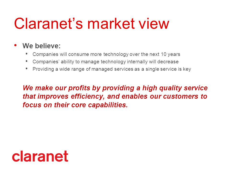 Claranet's market view We believe: Companies will consume more technology over the next 10 years Companies' ability to manage technology internally will decrease Providing a wide range of managed services as a single service is key We make our profits by providing a high quality service that improves efficiency, and enables our customers to focus on their core capabilities.