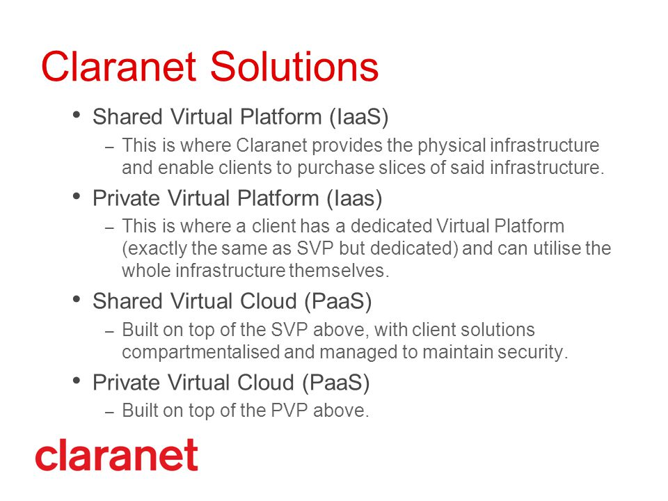 Claranet Solutions Shared Virtual Platform (IaaS) – This is where Claranet provides the physical infrastructure and enable clients to purchase slices of said infrastructure.