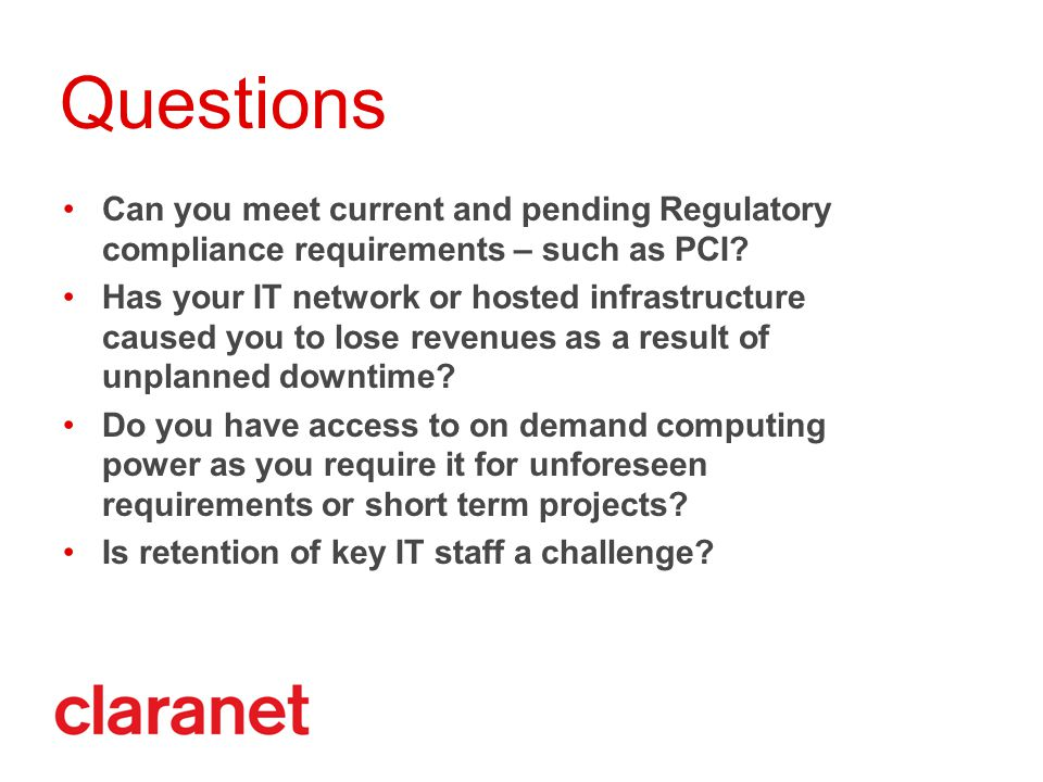 Questions Can you meet current and pending Regulatory compliance requirements – such as PCI.