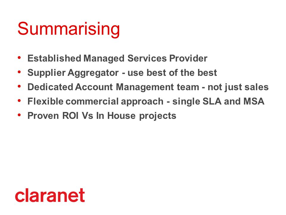 Established Managed Services Provider Supplier Aggregator - use best of the best Dedicated Account Management team - not just sales Flexible commercial approach - single SLA and MSA Proven ROI Vs In House projects Summarising