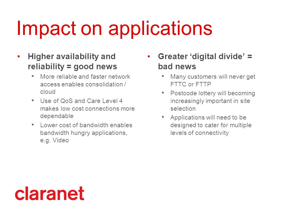 Impact on applications Higher availability and reliability = good news More reliable and faster network access enables consolidation / cloud Use of QoS and Care Level 4 makes low cost connections more dependable Lower cost of bandwidth enables bandwidth hungry applications, e.g.