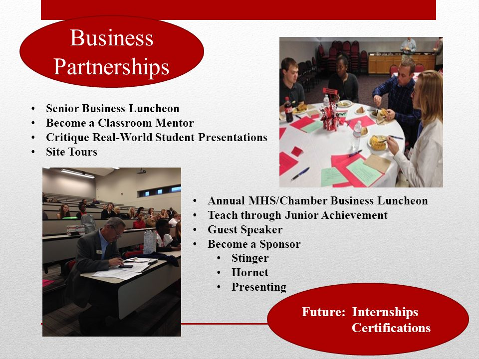 Business Partnerships Senior Business Luncheon Become a Classroom Mentor Critique Real-World Student Presentations Site Tours Annual MHS/Chamber Business Luncheon Teach through Junior Achievement Guest Speaker Become a Sponsor Stinger Hornet Presenting Future: Internships Certifications