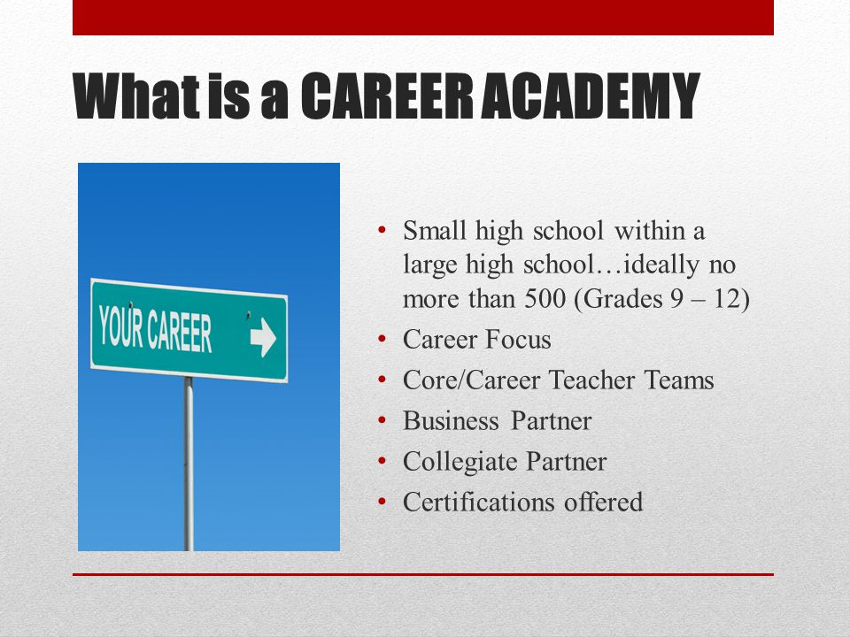 What is a CAREER ACADEMY Small high school within a large high school…ideally no more than 500 (Grades 9 – 12) Career Focus Core/Career Teacher Teams Business Partner Collegiate Partner Certifications offered
