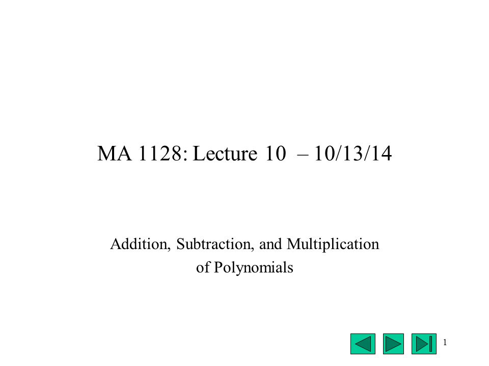 1 MA 1128: Lecture 10 – 10/13/14 Addition, Subtraction, and Multiplication of Polynomials