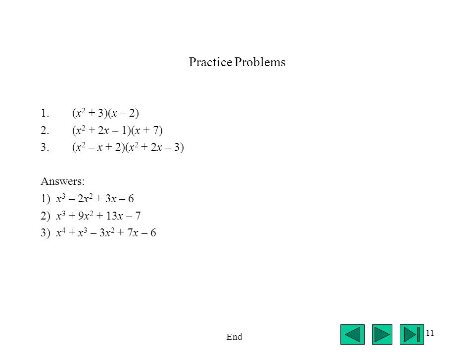 11 Practice Problems 1.(x 2 + 3)(x – 2) 2.(x 2 + 2x – 1)(x + 7) 3.(x 2 – x + 2)(x 2 + 2x – 3) Answers: 1) x 3 – 2x 2 + 3x – 6 2) x 3 + 9x 2 + 13x – 7