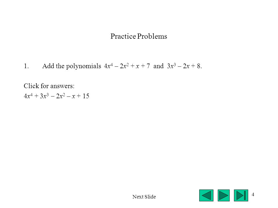4 Practice Problems 1.Add the polynomials 4x 4 – 2x 2 + x + 7 and 3x 3 – 2x + 8. Click for answers: 4x 4 + 3x 3  2x 2 – x + 15 Next Slide