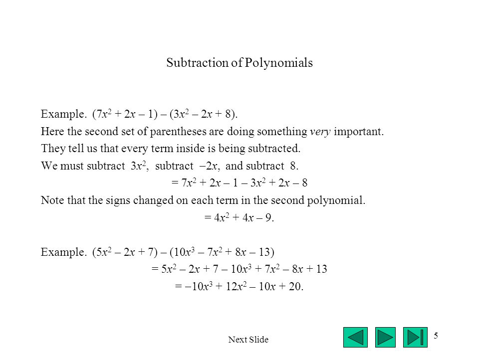 5 Subtraction of Polynomials Example. (7x 2 + 2x – 1) – (3x 2 – 2x + 8). Here the second set of parentheses are doing something very important. They t