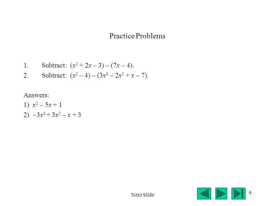 6 Practice Problems 1.Subtract: (x 2 + 2x – 3) – (7x – 4). 2.Subtract: (x 2 – 4) – (3x 3 – 2x 2 + x – 7). Answers: 1) x 2 – 5x + 1 2)  3x 3 + 3x 2 –