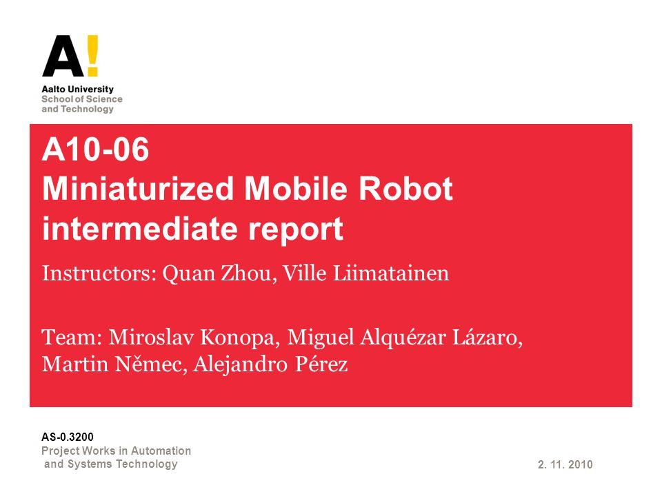A10-06 Miniaturized Mobile Robot intermediate report Instructors: Quan Zhou, Ville Liimatainen Team: Miroslav Konopa, Miguel Alquézar Lázaro, Martin Němec, Alejandro Pérez 2.