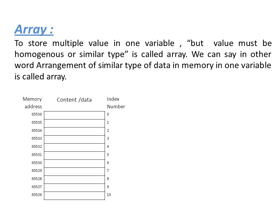 Array : To store multiple value in one variable, but value must be homogenous or similar type is called array.