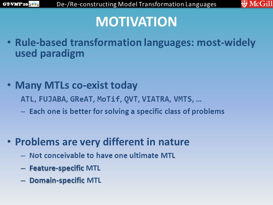 GT-VMT'10 MOTIVATION Rule-based transformation languages: most-widely used paradigm Many MTLs co-exist today ATL, FUJABA, GReAT, MoTif, QVT, VIATRA, VMTS, … – Each one is better for solving a specific class of problems Problems are very different in nature – Not conceivable to have one ultimate MTL – Feature-specific – Feature-specific MTL – Domain-specific – Domain-specific MTL