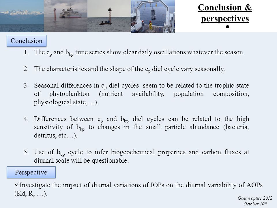 Conclusion & perspectives Ocean optics 2012 October 10 th Investigate the impact of diurnal variations of IOPs on the diurnal variability of AOPs (Kd, R, …).