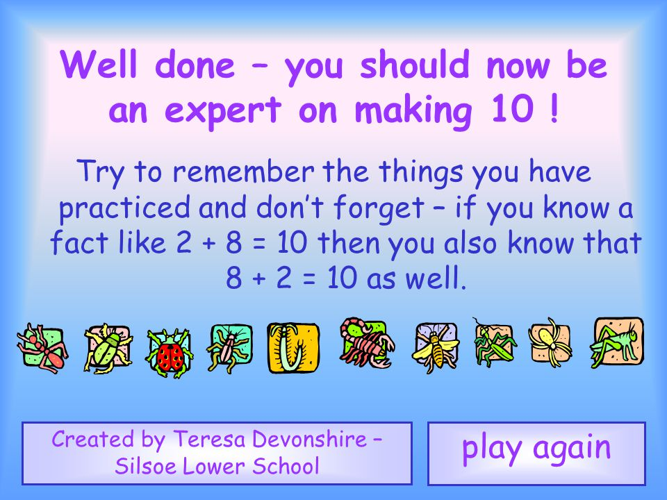 1 2 3 4 5 6 7 8 9 10 Well done – you should now be an expert on making 10 .