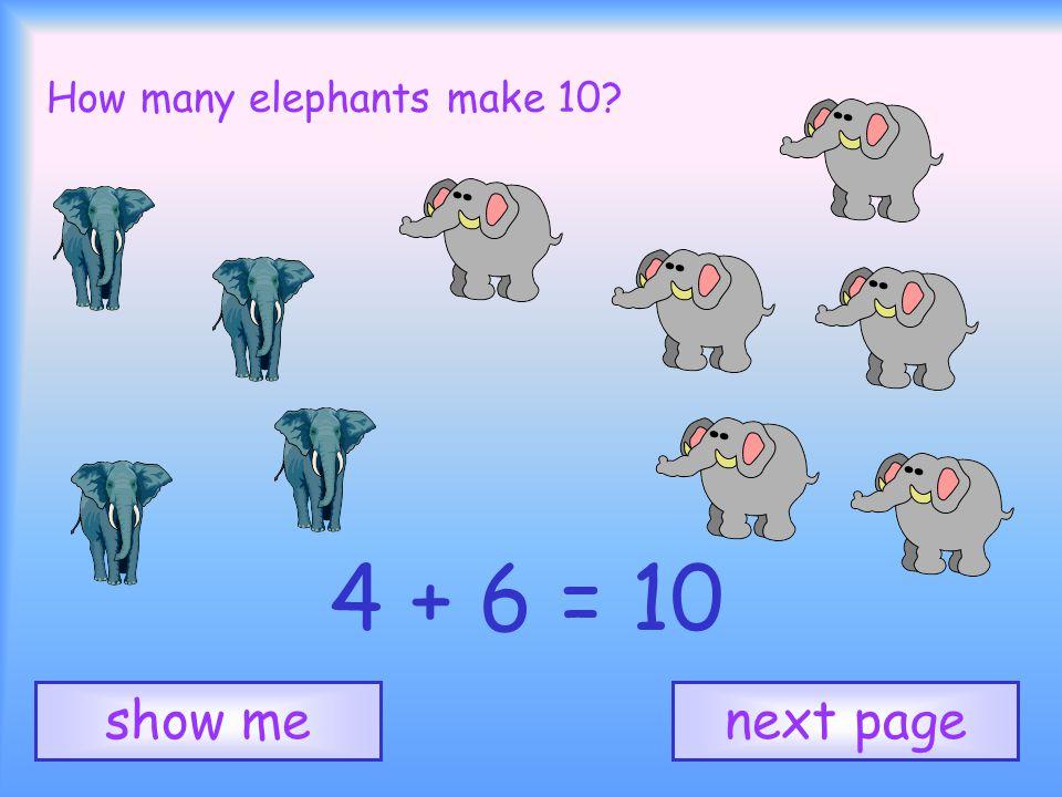 How many elephants make 10? 4 + 6 = 10 next pageshow me