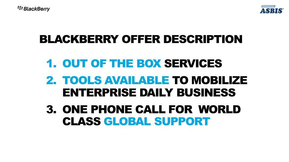 BLACKBERRY OFFER DESCRIPTION 1.OUT OF THE BOX SERVICES 2.TOOLS AVAILABLE TO MOBILIZE ENTERPRISE DAILY BUSINESS 3.ONE PHONE CALL FOR WORLD CLASS GLOBAL