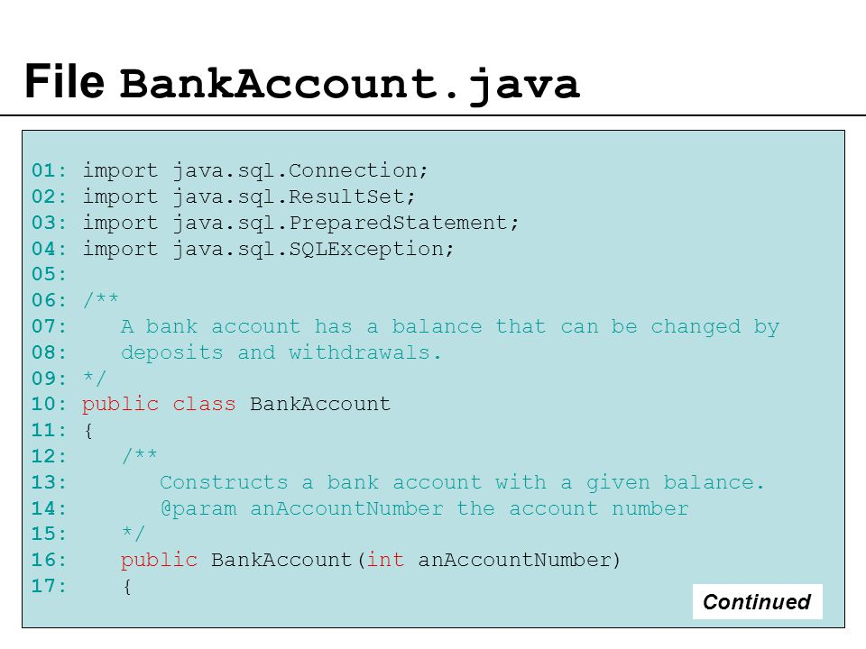 File BankAccount.java 01: import java.sql.Connection; 02: import java.sql.ResultSet; 03: import java.sql.PreparedStatement; 04: import java.sql.SQLException; 05: 06: /** 07: A bank account has a balance that can be changed by 08: deposits and withdrawals.
