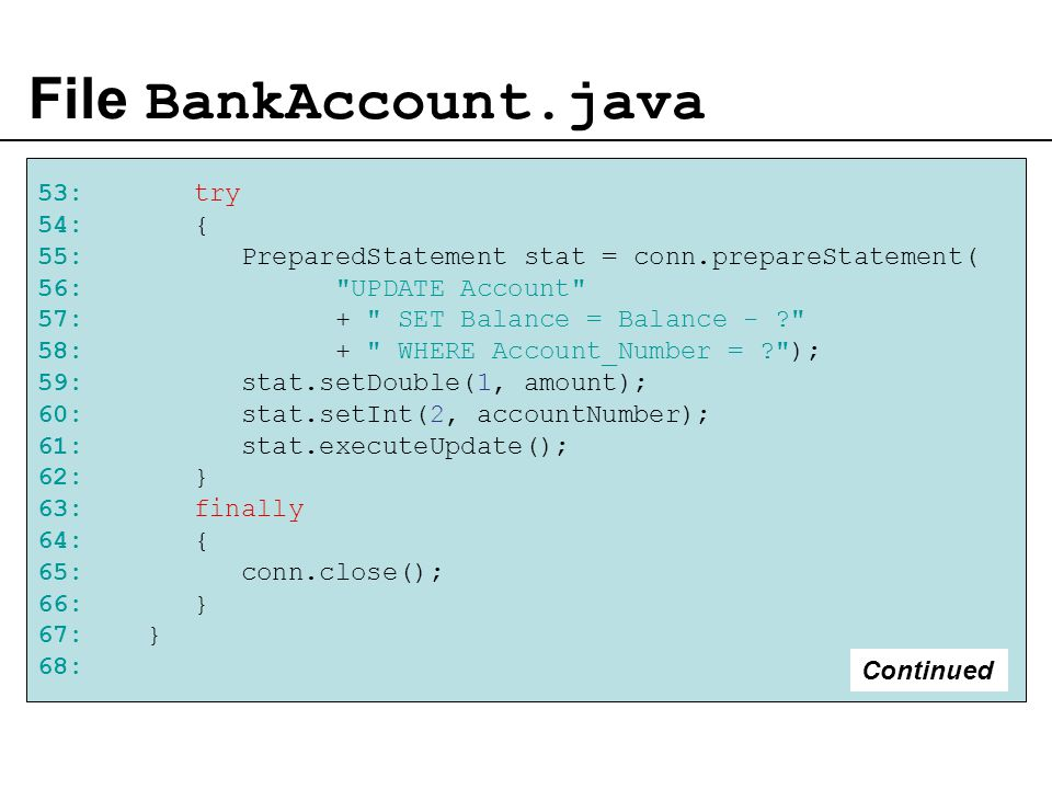 File BankAccount.java 53: try 54: { 55: PreparedStatement stat = conn.prepareStatement( 56: UPDATE Account 57: + SET Balance = Balance - 58: + WHERE Account_Number = ); 59: stat.setDouble(1, amount); 60: stat.setInt(2, accountNumber); 61: stat.executeUpdate(); 62: } 63: finally 64: { 65: conn.close(); 66: } 67: } 68: Continued