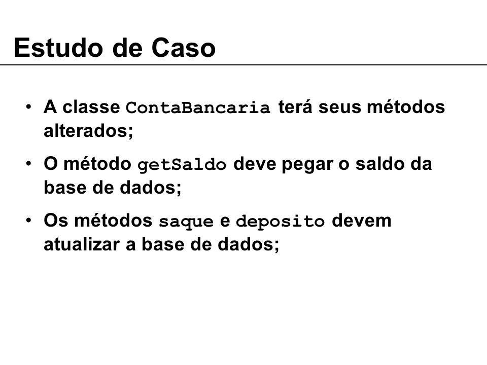 Estudo de Caso A classe ContaBancaria terá seus métodos alterados; O método getSaldo deve pegar o saldo da base de dados; Os métodos saque e deposito devem atualizar a base de dados;
