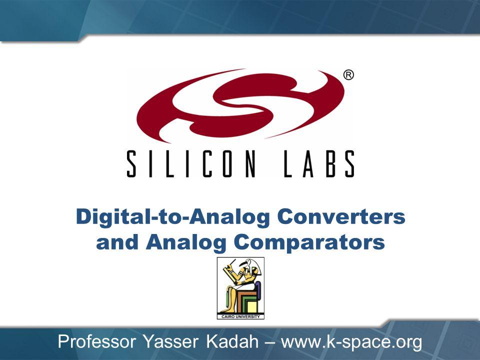 Digital-to-Analog Converters and Analog Comparators Professor Yasser Kadah – www.k-space.org