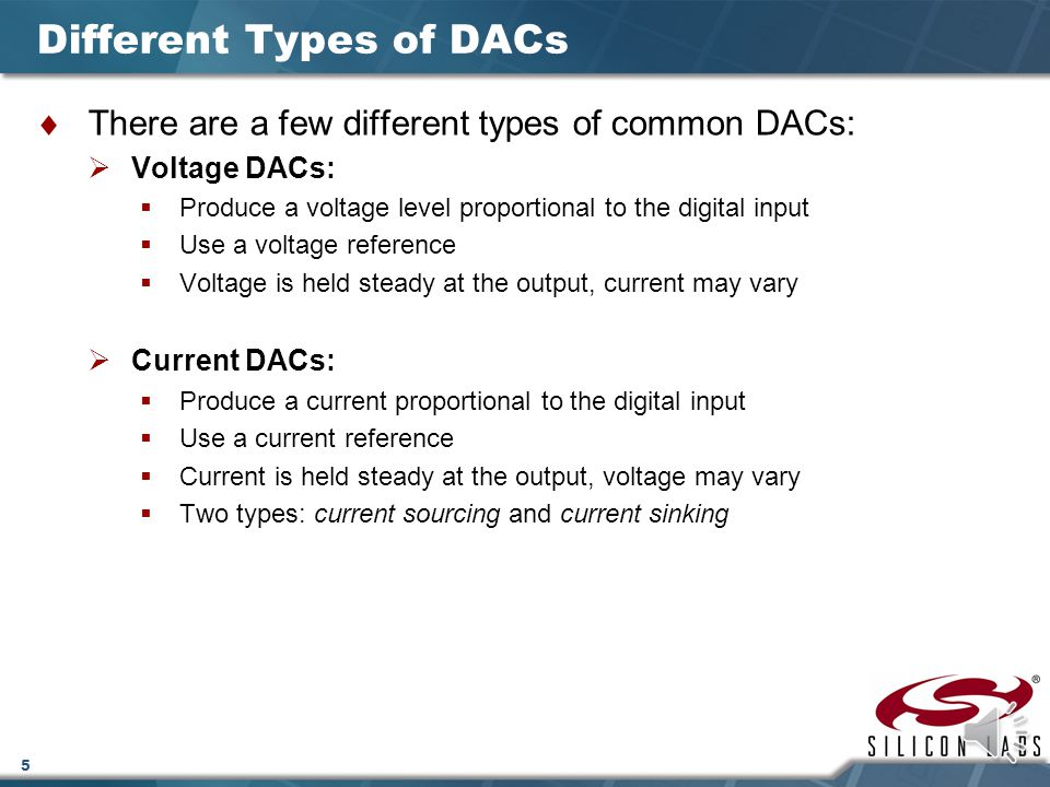 4 What is a DAC?  DAC is the acronym for digital-to-analog converter  A DAC takes a digital value as an input, and produces an analog signal (voltag