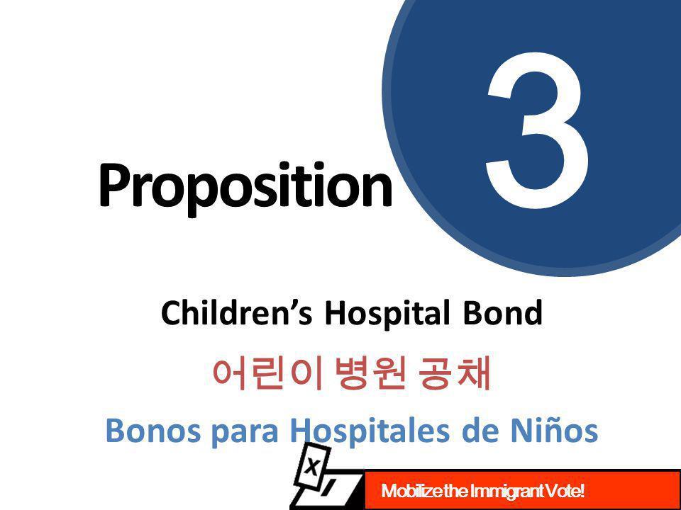 Mobilize the Immigrant Vote! Proposition 3 Children's Hospital Bond 어린이 병원 공채 Bonos para Hospitales de Niños