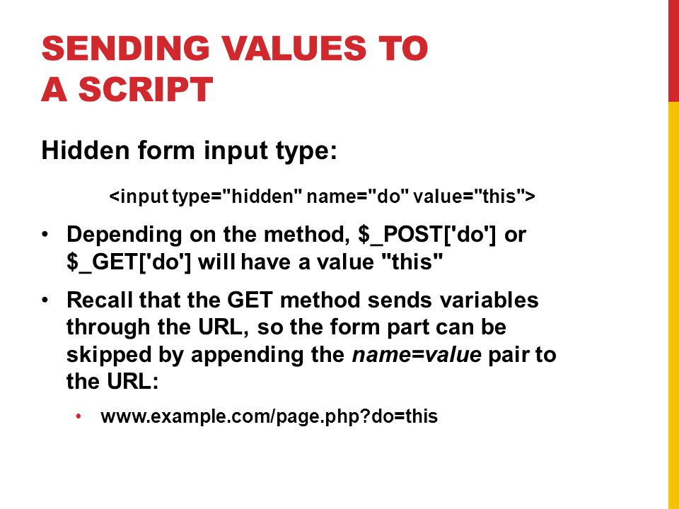 SENDING VALUES TO A SCRIPT Hidden form input type: Depending on the method, $_POST['do'] or $_GET['do'] will have a value