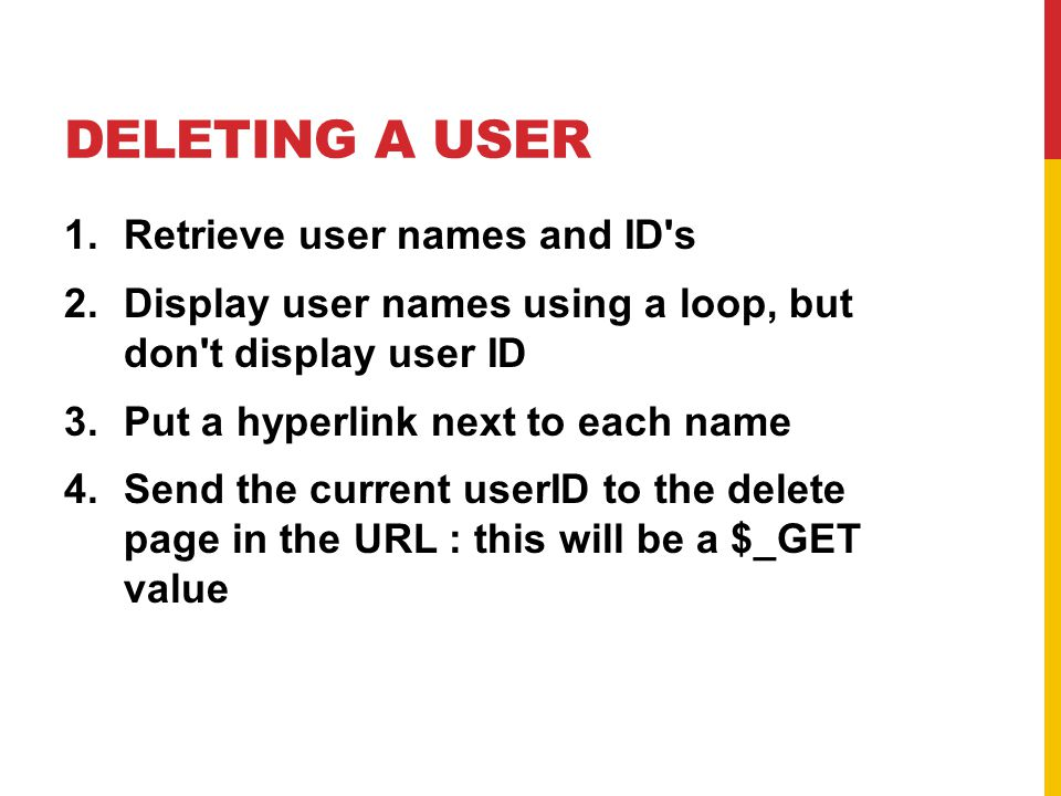 DELETING A USER 1.Retrieve user names and ID s 2.Display user names using a loop, but don t display user ID 3.Put a hyperlink next to each name 4.Send the current userID to the delete page in the URL : this will be a $_GET value