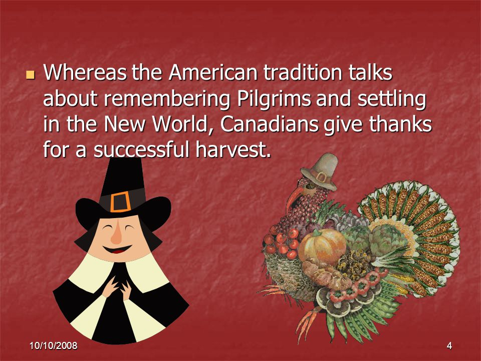 10/10/20084 Whereas the American tradition talks about remembering Pilgrims and settling in the New World, Canadians give thanks for a successful harvest.
