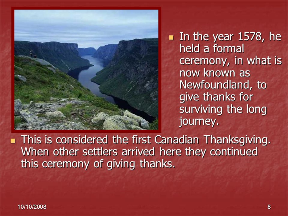 10/10/20088 In the year 1578, he held a formal ceremony, in what is now known as Newfoundland, to give thanks for surviving the long journey.