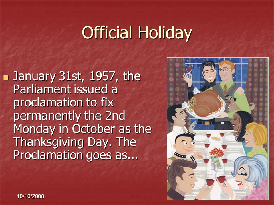 10/10/20089 Official Holiday January 31st, 1957, the Parliament issued a proclamation to fix permanently the 2nd Monday in October as the Thanksgiving Day.