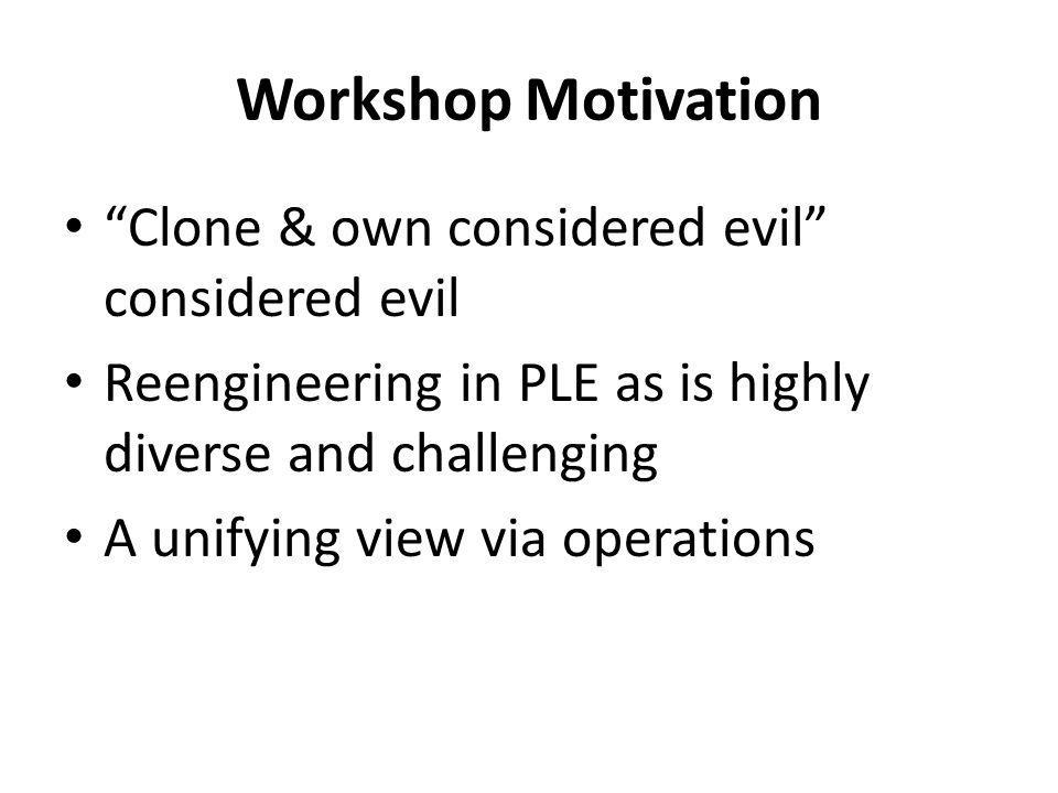 Workshop Motivation Clone & own considered evil considered evil Reengineering in PLE as is highly diverse and challenging A unifying view via operations