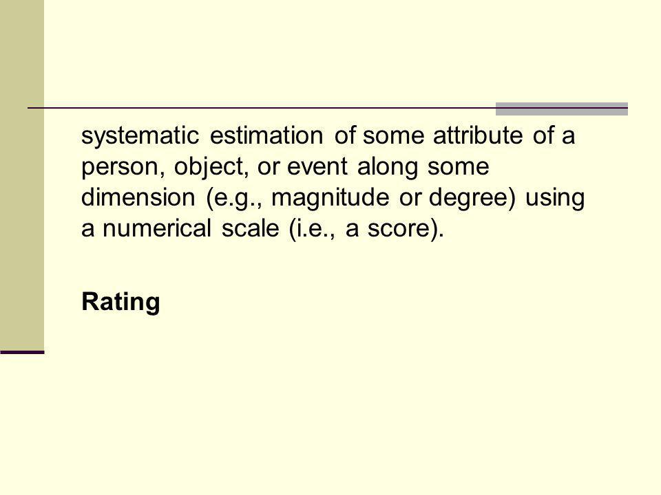 systematic estimation of some attribute of a person, object, or event along some dimension (e.g., magnitude or degree) using a numerical scale (i.e., a score).