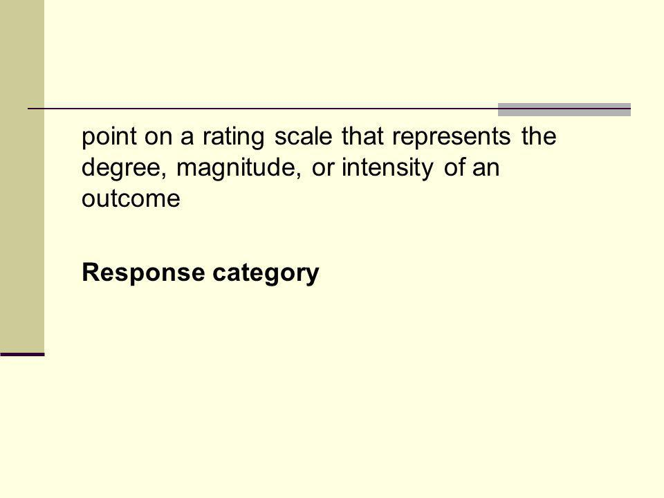 point on a rating scale that represents the degree, magnitude, or intensity of an outcome Response category