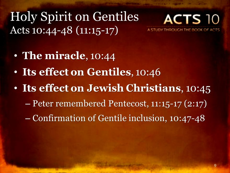 Result of this miracle, 10:47-48 Result of this miracle, 10:47-48 – It was God's testimony that Gentiles could become Christians (saved in Christ Jesus), Acts 15:8-9 – God showed no distinction: The Lord saves all who believe and obey, 10:36, 43 (15:9) – No one can forbid Gentiles the gospel and its blessings, Acts 2:37-38; 8:16, 36-38 (10:47) The gospel includes the command to be baptized, 10:48; 1 Pet.