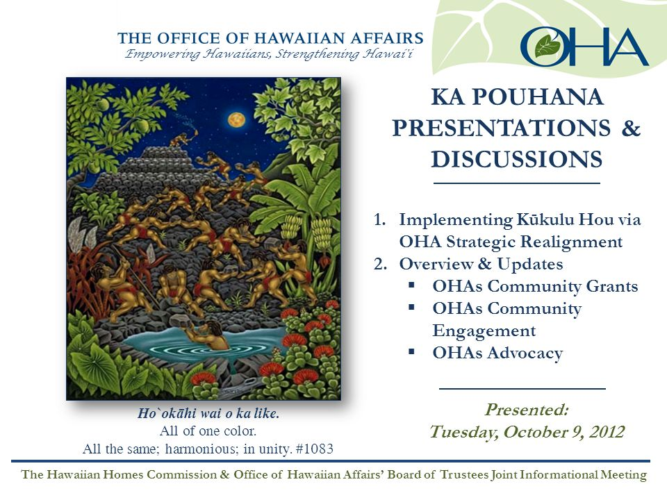 Empowering Hawaiians, Strengthening Hawai i HO'ONA'AUAO Education KAHUA WAIWAI Economic Self- Sufficiency 'ÄINA Land & Water EA Governance MO'OMEHEU Culture MAULI OLA Health Exceed Education Standards Increase Family Income Build Stability in Housing Understand Need for Viable Land Base Achieve Pae 'Äina Sustainability Improve Family Lifestyle Choices Transfer Assets to Entity Value of History and Culture Participate in Cultural Activities Decrease Chronic Disease Rates The Hawaiian Homes Commission & OHA BOT Joint Meeting Presented: Tuesday, October 9, 2012