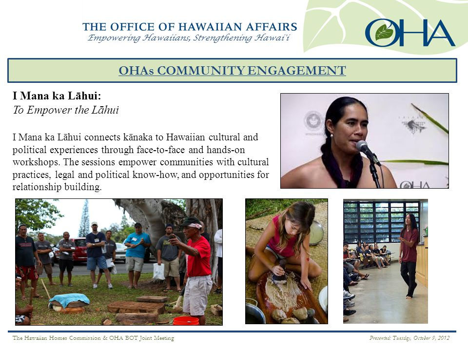 Empowering Hawaiians, Strengthening Hawai i OHAs COMMUNITY ENGAGEMENT MO`OMEHEU ` Ā INA I Mana ka Lāhui: To Empower the Lāhui I Mana ka Lāhui connects kānaka to Hawaiian cultural and political experiences through face-to-face and hands-on workshops.
