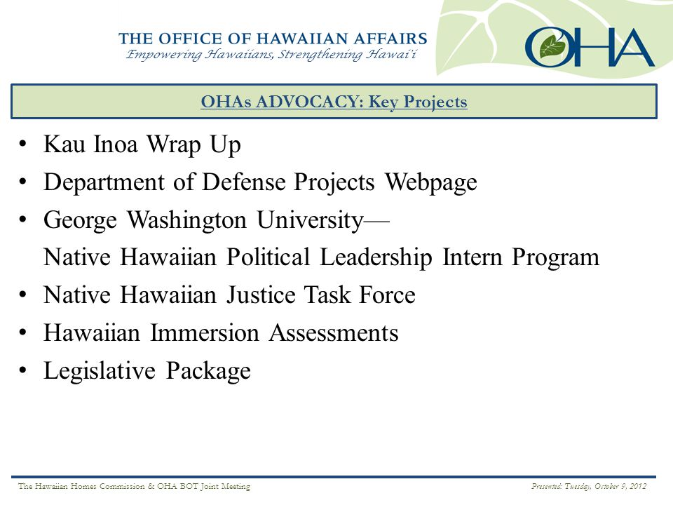 Empowering Hawaiians, Strengthening Hawai i OHAs ADVOCACY: Key Projects ` Ā INA Kau Inoa Wrap Up Department of Defense Projects Webpage George Washington University— Native Hawaiian Political Leadership Intern Program Native Hawaiian Justice Task Force Hawaiian Immersion Assessments Legislative Package The Hawaiian Homes Commission & OHA BOT Joint Meeting Presented: Tuesday, October 9, 2012