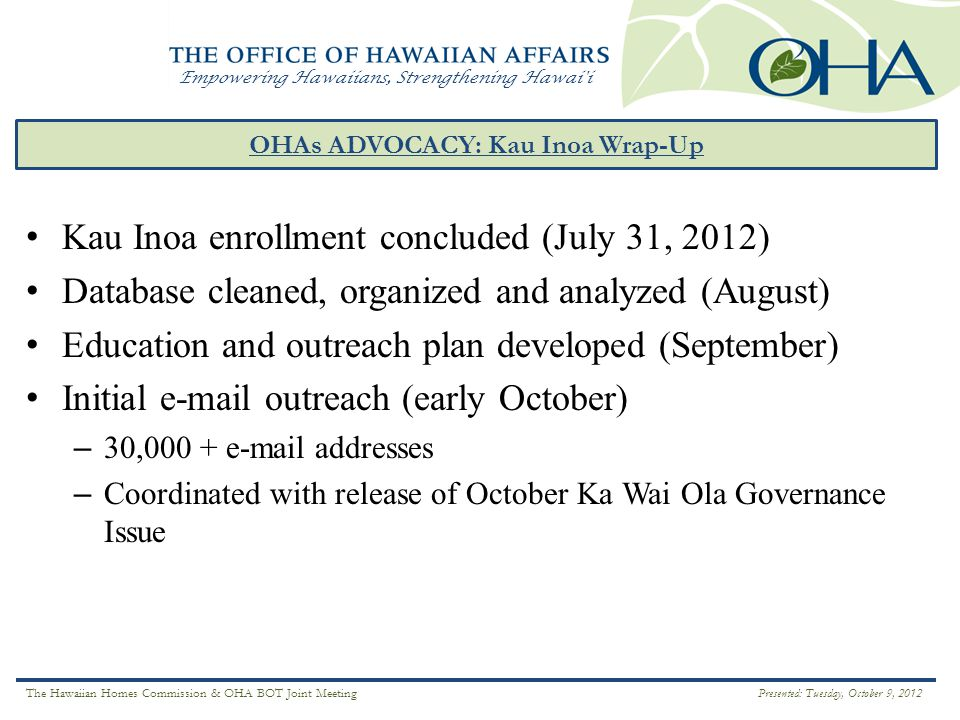 Empowering Hawaiians, Strengthening Hawai i OHAs ADVOCACY: Kau Inoa Wrap-Up ` Ā INA Kau Inoa enrollment concluded (July 31, 2012) Database cleaned, organized and analyzed (August) Education and outreach plan developed (September) Initial e-mail outreach (early October) – 30,000 + e-mail addresses – Coordinated with release of October Ka Wai Ola Governance Issue The Hawaiian Homes Commission & OHA BOT Joint Meeting Presented: Tuesday, October 9, 2012