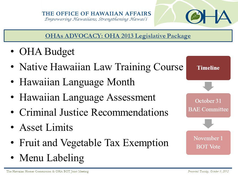 Empowering Hawaiians, Strengthening Hawai i OHAs ADVOCACY: OHA 2013 Legislative Package ` Ā INA OHA Budget Native Hawaiian Law Training Course Hawaiian Language Month Hawaiian Language Assessment Criminal Justice Recommendations Asset Limits Fruit and Vegetable Tax Exemption Menu Labeling Timeline October 31 BAE Committee November 1 BOT Vote The Hawaiian Homes Commission & OHA BOT Joint Meeting Presented: Tuesday, October 9, 2012