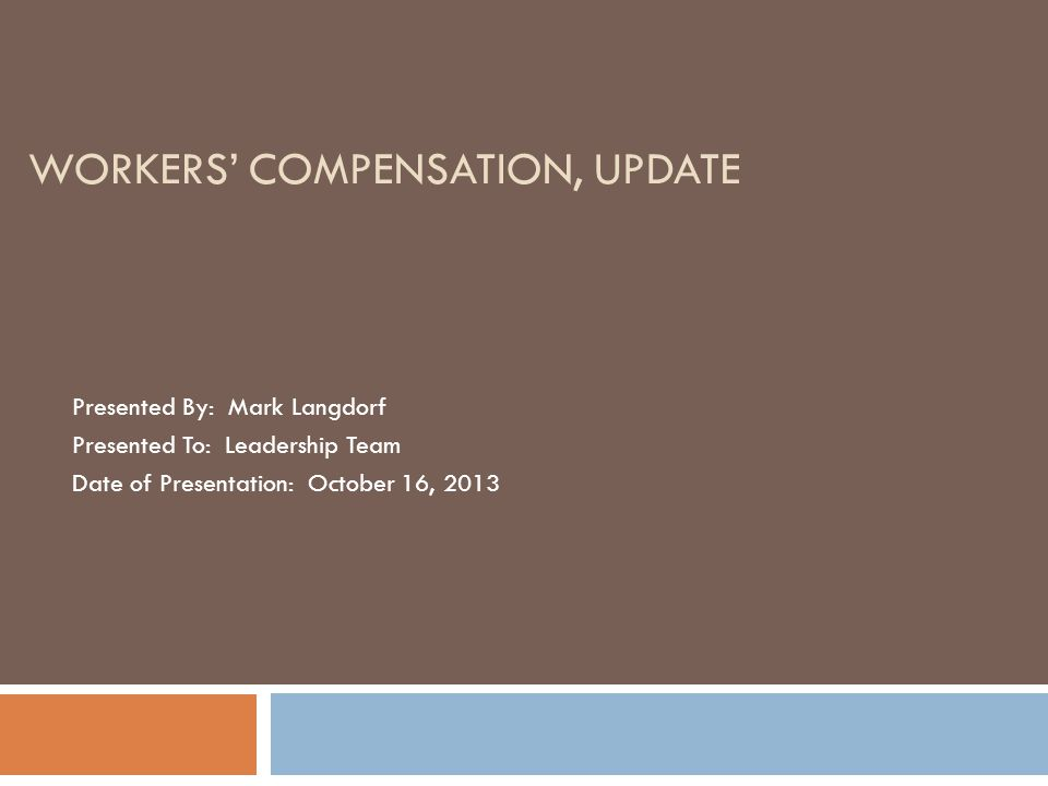 WORKERS' COMPENSATION, UPDATE Presented By: Mark Langdorf Presented To: Leadership Team Date of Presentation: October 16, 2013