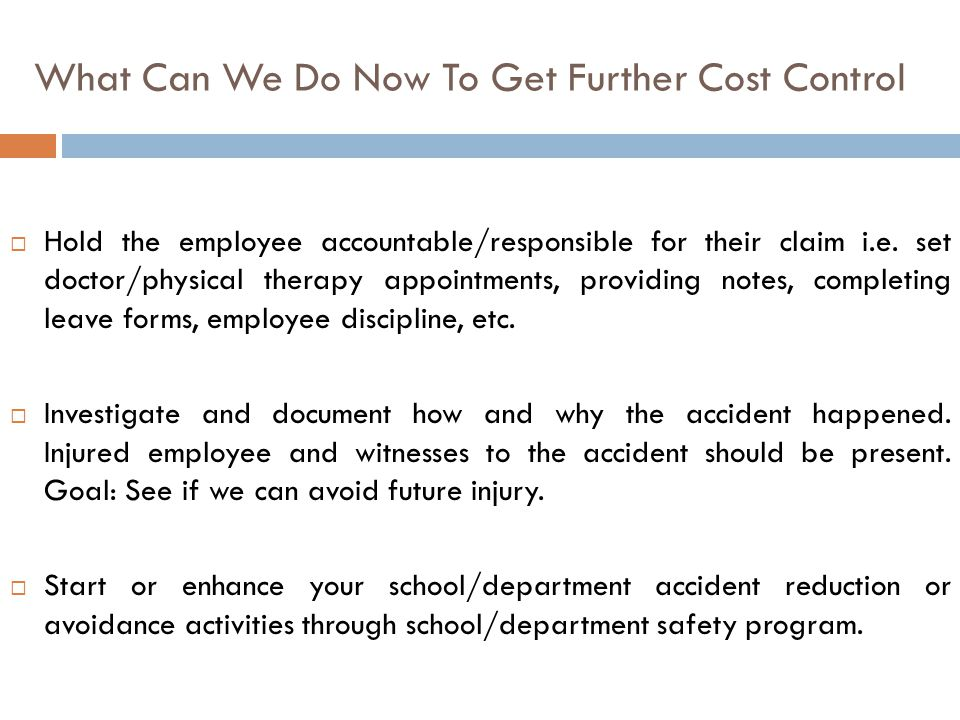 What Can We Do Now To Get Further Cost Control  Hold the employee accountable/responsible for their claim i.e. set doctor/physical therapy appointmen