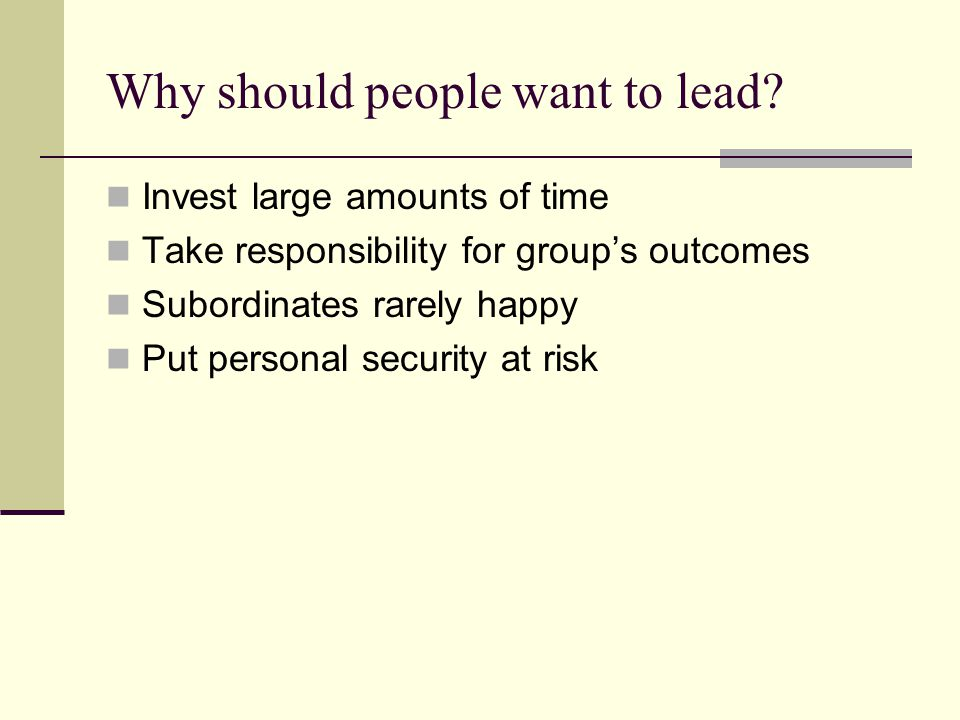 Why should people want to lead? Invest large amounts of time Take responsibility for group's outcomes Subordinates rarely happy Put personal security