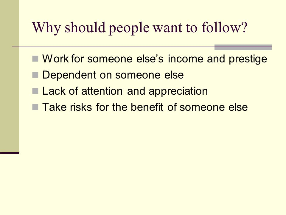 Why should people want to follow? Work for someone else's income and prestige Dependent on someone else Lack of attention and appreciation Take risks