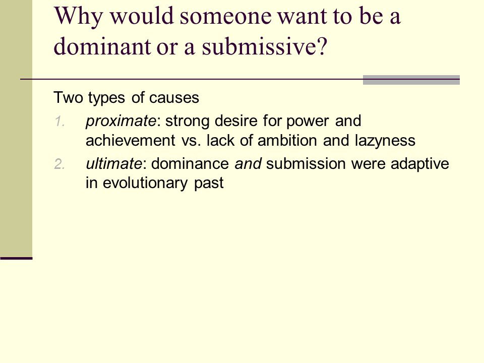 Why would someone want to be a dominant or a submissive? Two types of causes 1. proximate: strong desire for power and achievement vs. lack of ambitio
